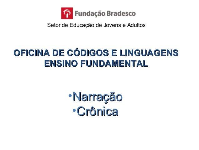 OFICINA DE CÓDIGOS E LINGUAGENSOFICINA DE CÓDIGOS E LINGUAGENS ENSINO FUNDAMENTALENSINO FUNDAMENTAL •NarraçãoNarração •Crô...