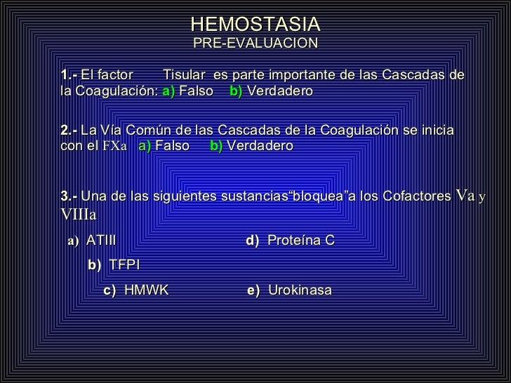 HEMOSTASIA PRE-EVALUACION 1.-  El factor  Tisular  es parte importante de las Cascadas de la Coagulación:  a)  Falso  b)  ...
