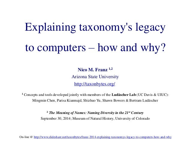 Explaining taxonomy's legacy  to computers – how and why?  Nico M. Franz 1,2  Arizona State University  http://taxonbytes....