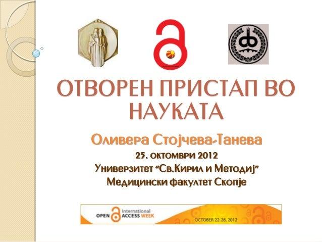 "OTVOREN PRISTAP VO     NAUKATA  Olivera Stoj~eva-Taneva         25. oktomvri 2012  Univerzitet ""Sv.Kiril i Metodij""    Med..."