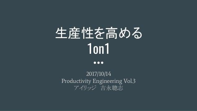 生産性を高める 1on1 2017/10/14 Productivity Engineering Vol.3 アイリッジ 吉永聰志