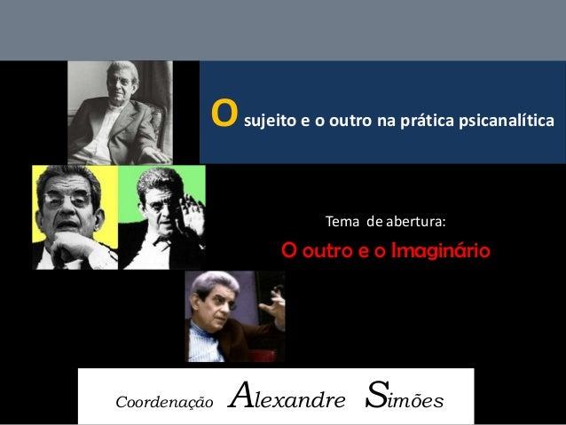 O sujeito e o outro na prática psicanalítica  Coordenação Alexandre Simões  Tema de abertura:  O outro e o Imaginário
