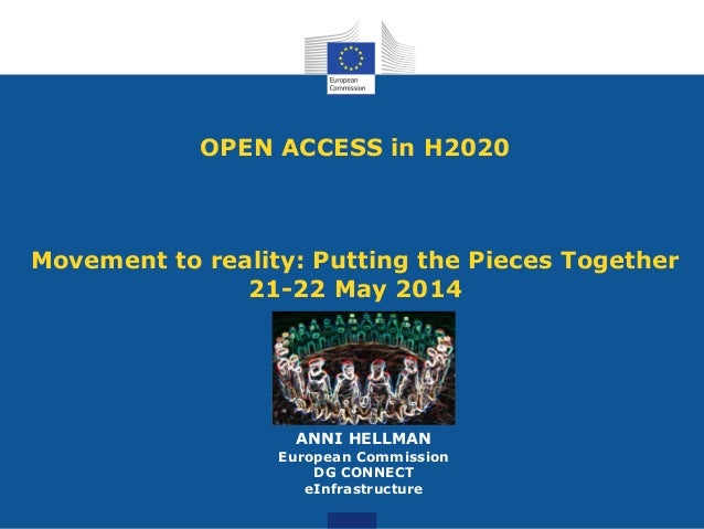 OPEN ACCESS in H2020 Movement to reality: Putting the Pieces Together 21-22 May 2014 ANNI HELLMAN European Commission DG C...
