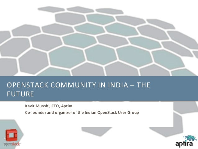 OPENSTACK COMMUNITY IN INDIA – THE FUTURE Kavit Munshi, CTO, Aptira Co-founder and organizer of the Indian OpenStack User ...