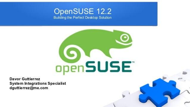 OpenSUSE 12.2                       Building the Perfect Desktop SolutionDavor GuttierrezSystem Integrations Specialistdgu...