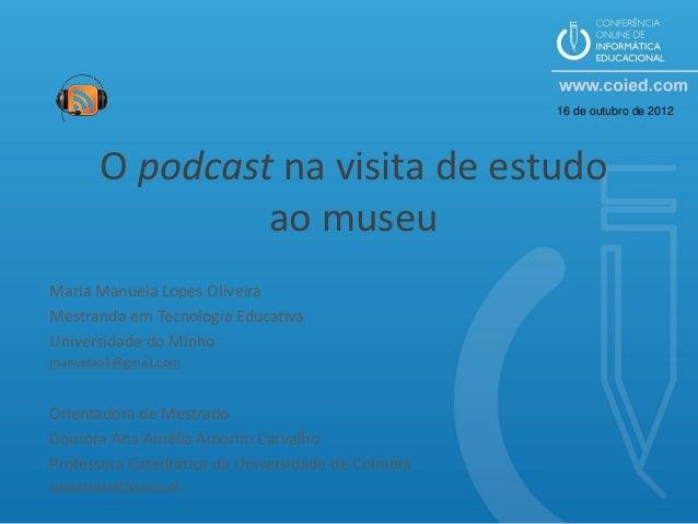 16 de outubro de 2012        O podcast na visita de estudo                 ao museuMaria Manuela Lopes OliveiraMestranda e...