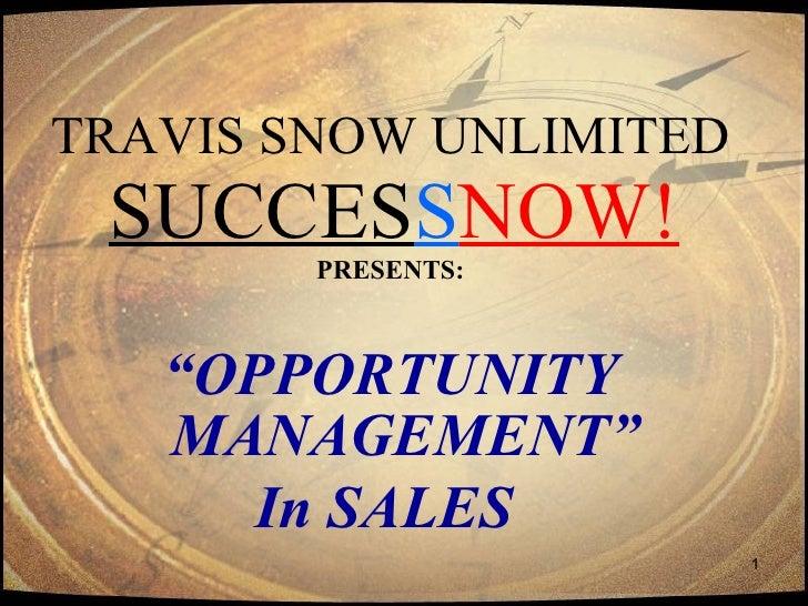"""TRAVIS SNOW UNLIMITED   SUCCES S NOW! PRESENTS: <ul><li>"""" OPPORTUNITY MANAGEMENT"""" </li></ul><ul><li>In SALES   </li></ul>"""