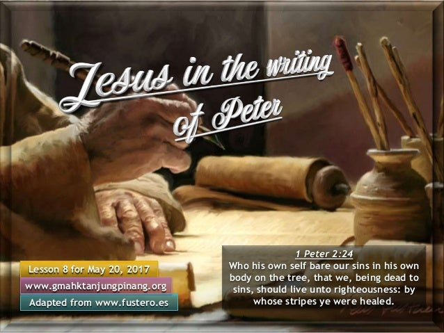 Lesson 8 for May 20, 2017 Adapted from www.fustero.es www.gmahktanjungpinang.org 1 Peter 2:24 Who his own self bare our si...