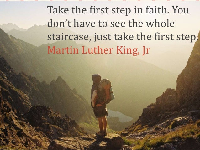 Take the first step in faith. You don't have to see the whole staircase, just take the first step. Martin Luther King, Jr