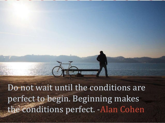 Do not wait until the conditions are perfect to begin. Beginning makes the conditions perfect. -Alan Cohen