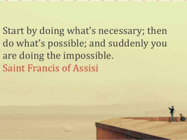Start by doing what's necessary; then do what's possible; and suddenly you are doing the impossible. Saint Francis of Assi...