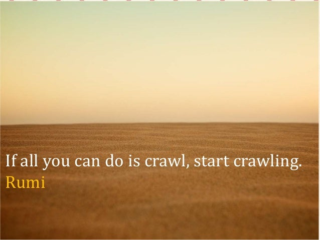 If all you can do is crawl, start crawling. Rumi