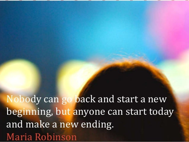 Nobody can go back and start a new beginning, but anyone can start today and make a new ending. Maria Robinson