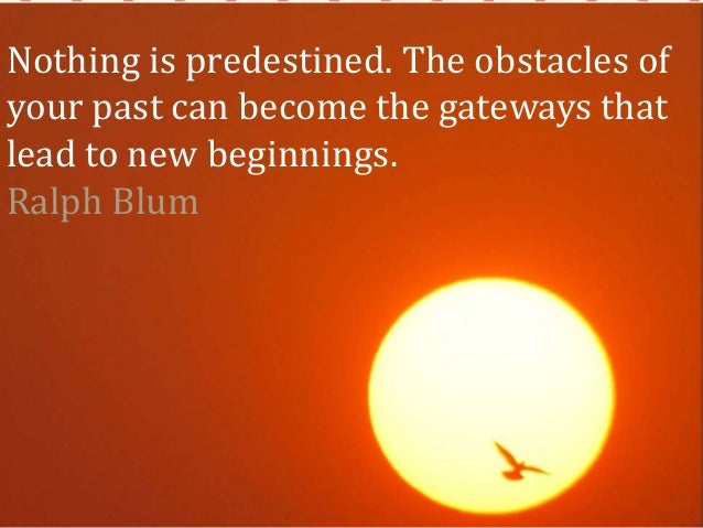 Nothing is predestined. The obstacles of your past can become the gateways that lead to new beginnings. Ralph Blum