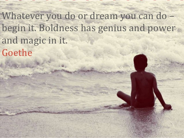 Whatever you do or dream you can do – begin it. Boldness has genius and power and magic in it. Goethe