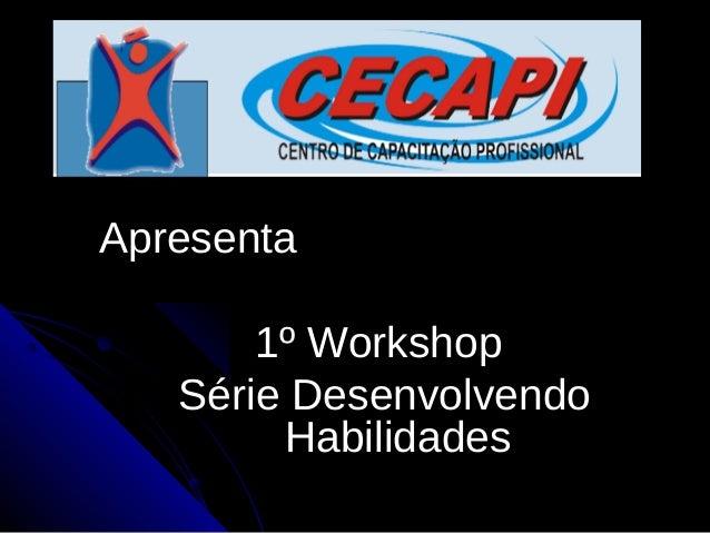 ApresentaApresenta 1º Workshop1º Workshop Série DesenvolvendoSérie Desenvolvendo HabilidadesHabilidades