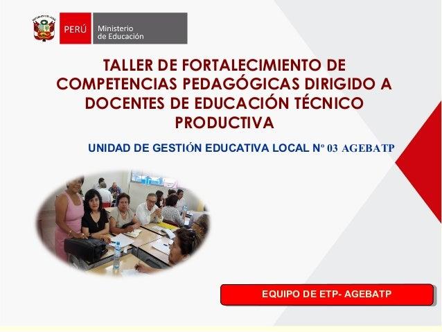 TALLER DE FORTALECIMIENTO DE COMPETENCIAS PEDAGÓGICAS DIRIGIDO A DOCENTES DE EDUCACIÓN TÉCNICO PRODUCTIVA UNIDAD DE GESTIÓ...