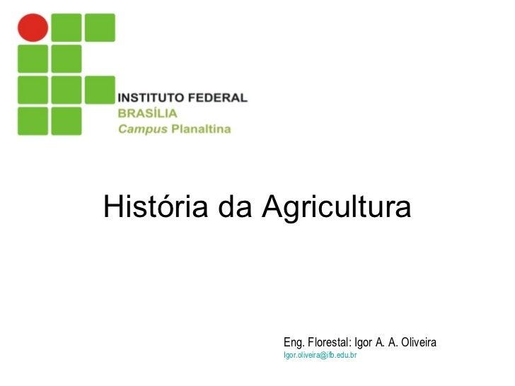 História da Agricultura Eng. Florestal: Igor A. A. Oliveira   [email_address]