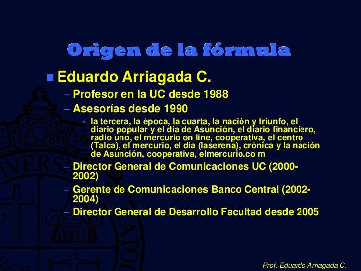 Origen de la fórmula Eduardo Arriagada C.   – Profesor en la UC desde 1988   – Asesorías desde 1990      » la tercera, la...