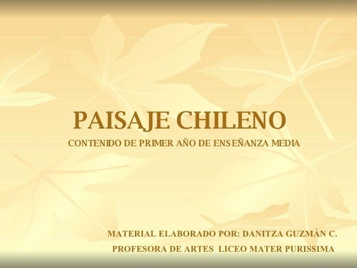 PAISAJE CHILENO CONTENIDO DE PRIMER AÑO DE ENSEÑANZA MEDIA MATERIAL ELABORADO POR: DANITZA GUZMÁN C.  PROFESORA DE ARTES  ...