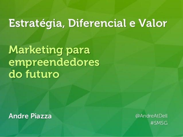 Andre Piazza @AndreAtDell http://linkd.in/andrepiazza Andre Piazza @AndreAtDell #SMSG Estratégia, Diferencial e Valor Mark...