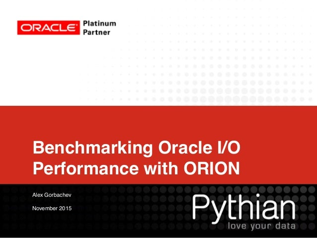 Benchmarking Oracle I/O Performance with ORION Alex Gorbachev November 2015