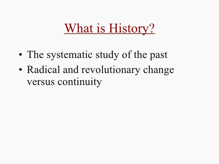 What is History? <ul><li>The systematic study of the past  </li></ul><ul><li>Radical and revolutionary change versus conti...