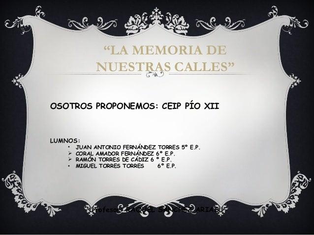 """""""LA MEMORIA DE NUESTRAS CALLES"""" OSOTROS PROPONEMOS: CEIP PÍO XII LUMNOS: • JUAN ANTONIO FERNÁNDEZ TORRES 5º E.P.  CORAL A..."""