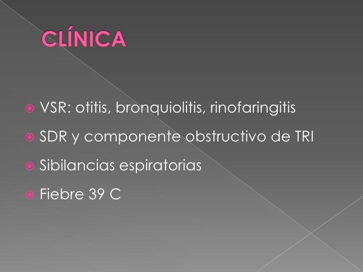 CLÍNICA<br />VSR: otitis, bronquiolitis, rinofaringitis<br />SDR y componente obstructivo de TRI<br />Sibilancias espirato...