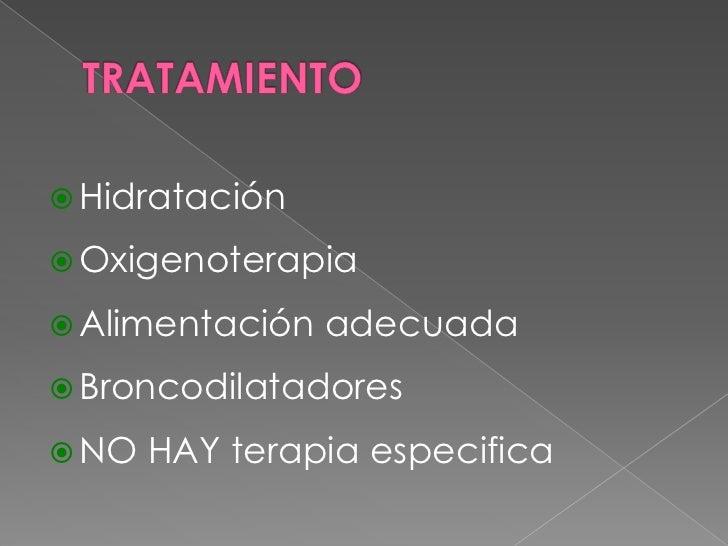 TRATAMIENTO<br />Hidratación<br />Oxigenoterapia<br />Alimentación adecuada<br />Broncodilatadores<br />NO HAY terapia esp...