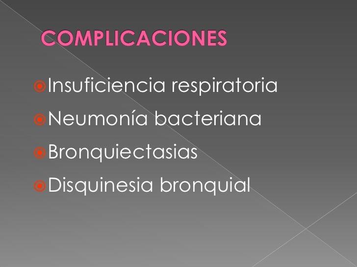 COMPLICACIONES<br />Insuficiencia respiratoria<br />Neumonía bacteriana<br />Bronquiectasias<br />Disquinesia bronquial<br />