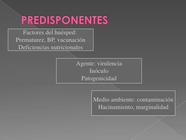PREDISPONENTES<br />Factores del huésped: <br />Prematurez, BP, vacunación<br />Deficiencias nutricionales<br />Agente: vi...