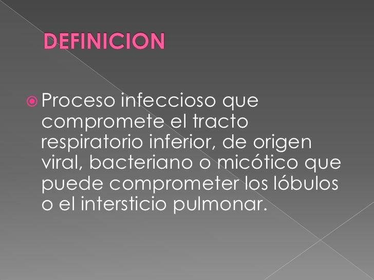 DEFINICION<br />Proceso infeccioso que compromete el tracto respiratorio inferior, de origen viral, bacteriano o micótico ...
