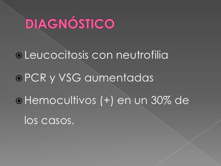 DIAGNÓSTICO<br />Leucocitosis con neutrofilia<br />PCR y VSG aumentadas<br />Hemocultivos (+) en un 30% de los casos.<br />