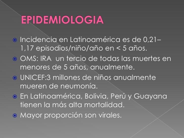 EPIDEMIOLOGIA<br />Incidencia en Latinoamérica es de 0,21–1,17 episodios/niño/año en &lt; 5 años.<br />OMS: IRA  un tercio...
