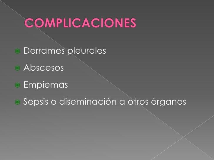 COMPLICACIONES<br />Derrames pleurales<br />Abscesos<br />Empiemas<br />Sepsis o diseminación a otros órganos<br />