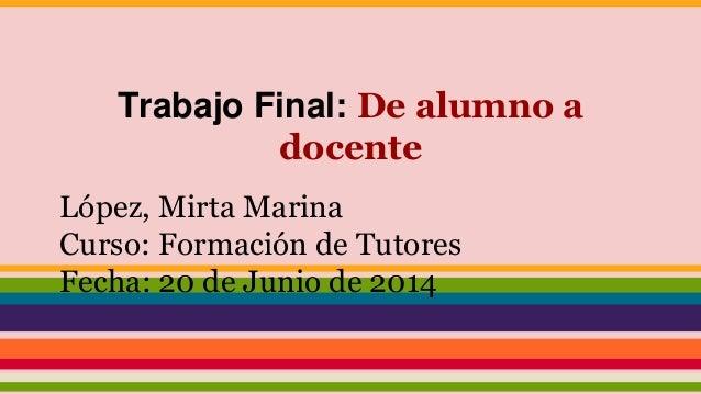 Trabajo Final: De alumno a docente López, Mirta Marina Curso: Formación de Tutores Fecha: 20 de Junio de 2014