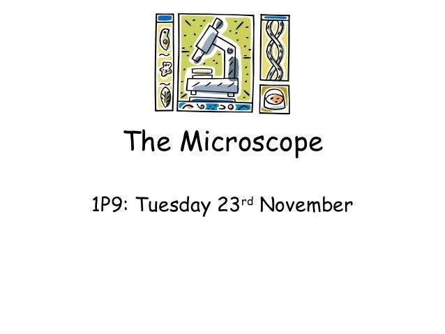 The Microscope 1P9: Tuesday 23rd November