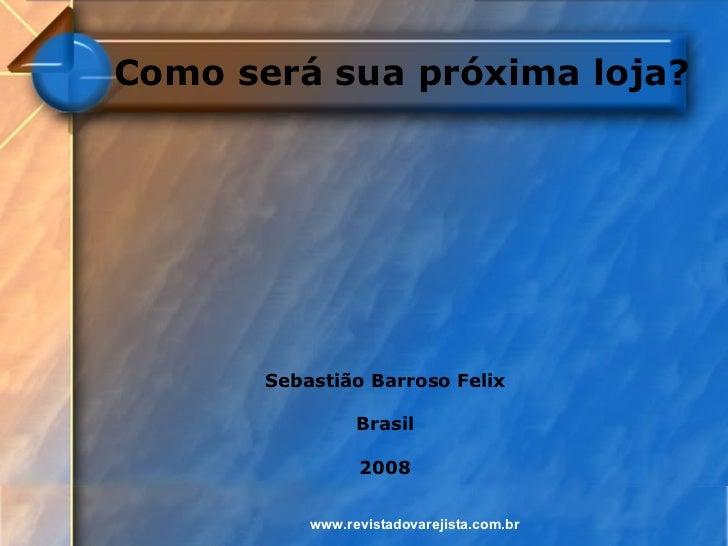 Como será sua próxima loja?       Sebastião Barroso Felix                 Brasil                 2008           www.revist...