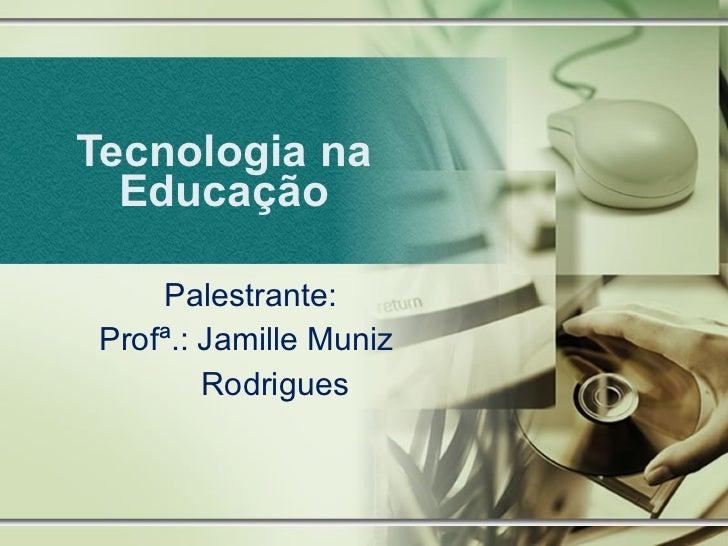Tecnologia na Educação Palestrante:  Profª.: Jamille Muniz Rodrigues