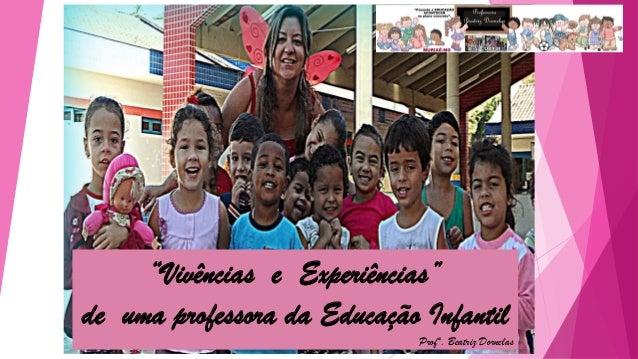 """""""Vivências e Experiências"""" de uma professora da Educação Infantil Profª. Beatriz Dornelas"""
