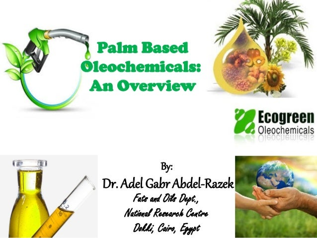 Palm Based Oleochemicals: An Overview By: Dr. Adel Gabr Abdel-Razek Fats and Oils Dept., National Research Centre Dokki, C...