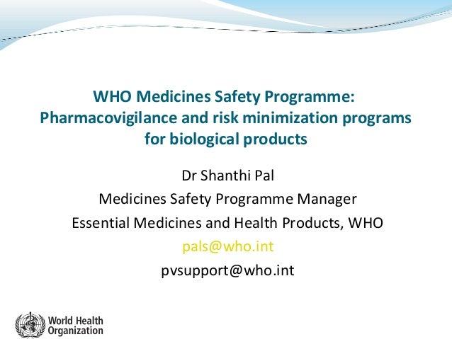 WHO Medicines Safety Programme:Pharmacovigilance and risk minimization programsfor biological productsDr Shanthi PalMedici...