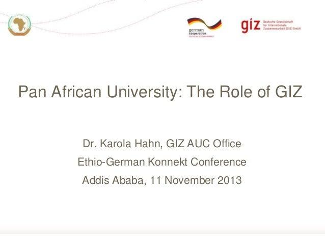 Pan African University: The Role of GIZ Dr. Karola Hahn, GIZ AUC Office Ethio-German Konnekt Conference Addis Ababa, 11 No...