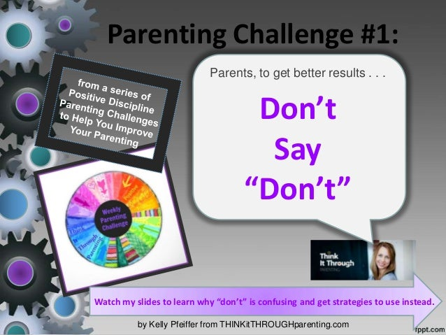 Parenting Challenge #1: by Kelly Pfeiffer from THINKitTHROUGHparenting.com Parents, to get better results . . . Don't Say ...