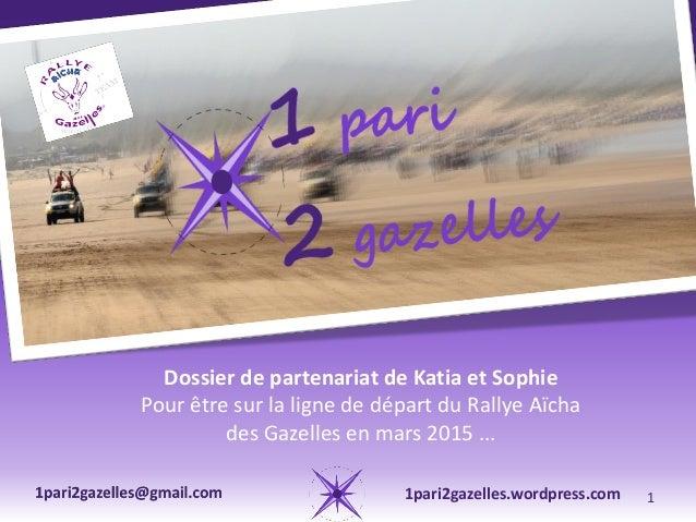 Dossier de partenariat de Katia et Sophie Pour être sur la ligne de départ du Rallye Aïcha des Gazelles en mars 2015 ... 1...