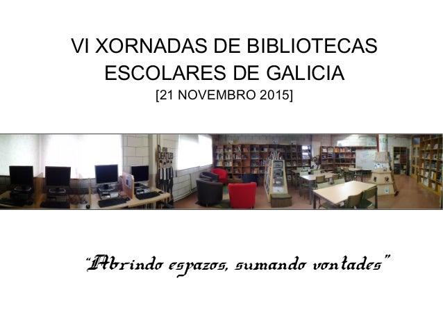 "VI XORNADAS DE BIBLIOTECAS ESCOLARES DE GALICIA [21 NOVEMBRO 2015] ""Abrindo espazos, sumando vontades"""