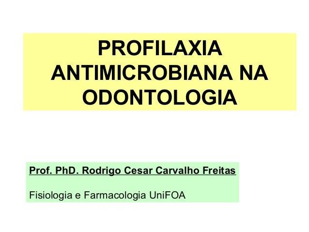 PROFILAXIA ANTIMICROBIANA NA ODONTOLOGIA Prof. PhD. Rodrigo Cesar Carvalho Freitas Fisiologia e Farmacologia UniFOA