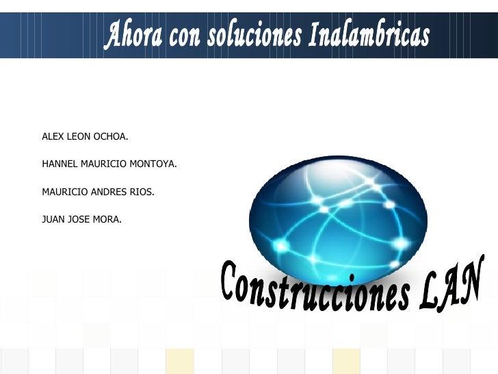 Ahora con soluciones Inalambricas ALEX LEON OCHOA. HANNEL MAURICIO MONTOYA. MAURICIO ANDRES RIOS. JUAN JOSE MORA. Construc...