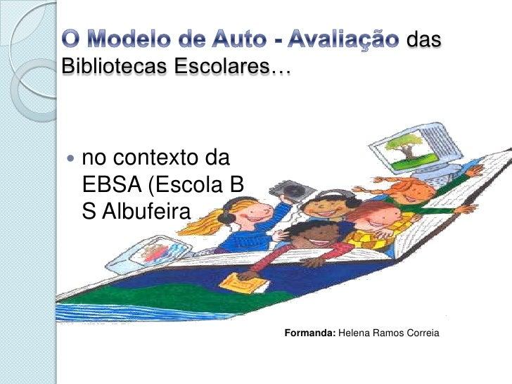 O Modelo de Auto - Avaliação das Bibliotecas Escolares…<br />no contexto da EBSA (Escola B S Albufeira<br />Formanda: Hele...
